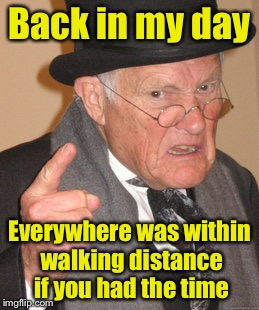 Back In My Day Meme | Back in my day Everywhere was within walking distance if you had the time | image tagged in memes,back in my day | made w/ Imgflip meme maker