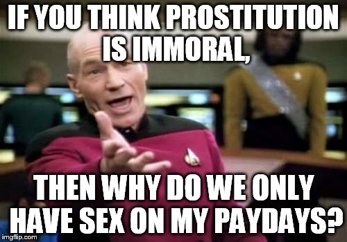 Picard Wtf Meme | IF YOU THINK PROSTITUTION IS IMMORAL, THEN WHY DO WE ONLY HAVE SEX ON MY PAYDAYS? | image tagged in memes,picard wtf | made w/ Imgflip meme maker
