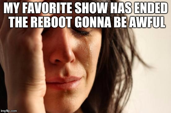 First World Problems Meme | MY FAVORITE SHOW HAS ENDED THE REBOOT GONNA BE AWFUL | image tagged in memes,first world problems | made w/ Imgflip meme maker