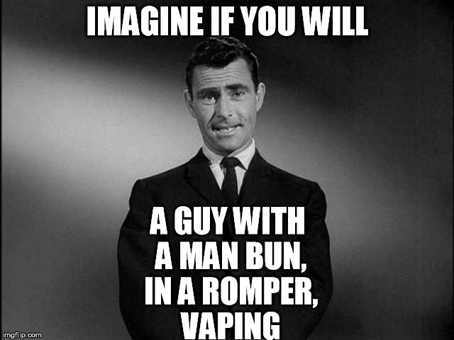 rod serling twilight zone | IMAGINE IF YOU WILL A GUY WITH A MAN BUN, IN A ROMPER, VAPING | image tagged in rod serling twilight zone | made w/ Imgflip meme maker