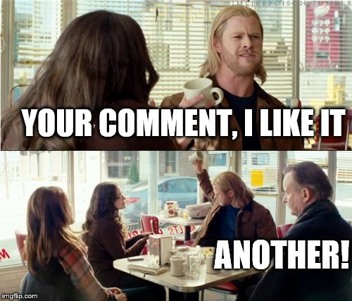 Thor Another | YOUR COMMENT, I LIKE IT ANOTHER! | image tagged in thor another | made w/ Imgflip meme maker