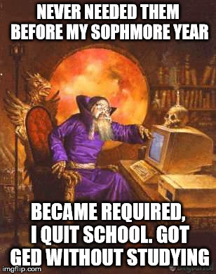 NEVER NEEDED THEM BEFORE MY SOPHMORE YEAR BECAME REQUIRED, I QUIT SCHOOL. GOT GED WITHOUT STUDYING | made w/ Imgflip meme maker