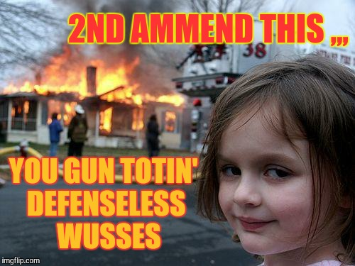 Disaster Girl Meme | 2ND AMMEND THIS ,,, YOU GUN TOTIN'  DEFENSELESS   WUSSES | image tagged in memes,disaster girl | made w/ Imgflip meme maker