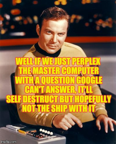 WELL IF WE JUST PERPLEX THE MASTER COMPUTER WITH A QUESTION GOOGLE CAN'T ANSWER, IT'LL SELF DESTRUCT BUT HOPEFULLY NOT THE SHIP WITH IT | image tagged in kirk thinks you're interesting | made w/ Imgflip meme maker