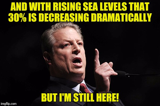 AND WITH RISING SEA LEVELS THAT 30% IS DECREASING DRAMATICALLY BUT I'M STILL HERE! | made w/ Imgflip meme maker
