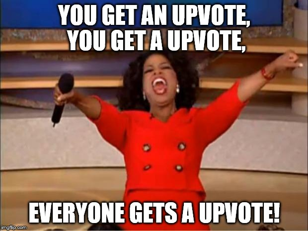Oprah You Get A Meme | YOU GET AN UPVOTE, YOU GET A UPVOTE, EVERYONE GETS A UPVOTE! | image tagged in memes,oprah you get a | made w/ Imgflip meme maker