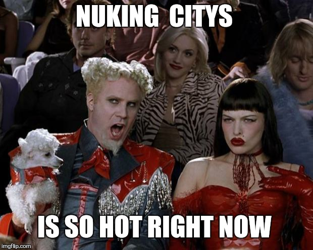 Mugatu So Hot Right Now Meme | NUKING  CITYS IS SO HOT RIGHT NOW | image tagged in memes,mugatu so hot right now | made w/ Imgflip meme maker