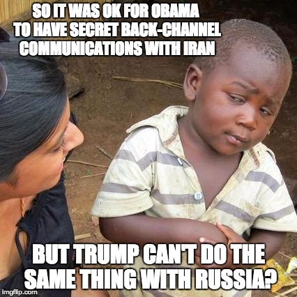 Third World Skeptical Kid Meme | SO IT WAS OK FOR OBAMA TO HAVE SECRET BACK-CHANNEL COMMUNICATIONS WITH IRAN BUT TRUMP CAN'T DO THE SAME THING WITH RUSSIA? | image tagged in memes,third world skeptical kid | made w/ Imgflip meme maker