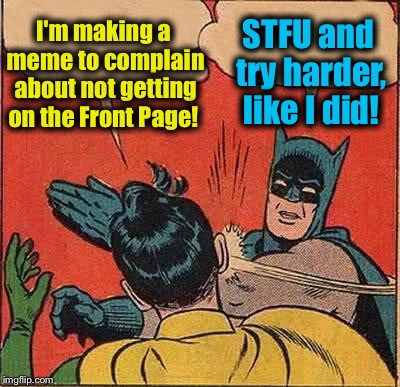 It took me over 3 months to get on the Front Page.  Patience, and cleverness and a little luck you'll get there, no whining! | I'm making a meme to complain about not getting on the Front Page! STFU and try harder,  like I did! | image tagged in memes,batman slapping robin,evilmandoevil,funny | made w/ Imgflip meme maker