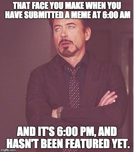 Face You Make Robert Downey Jr Meme | THAT FACE YOU MAKE WHEN YOU HAVE SUBMITTED A MEME AT 6:00 AM AND IT'S 6:00 PM, AND HASN'T BEEN FEATURED YET. | image tagged in memes,face you make robert downey jr | made w/ Imgflip meme maker