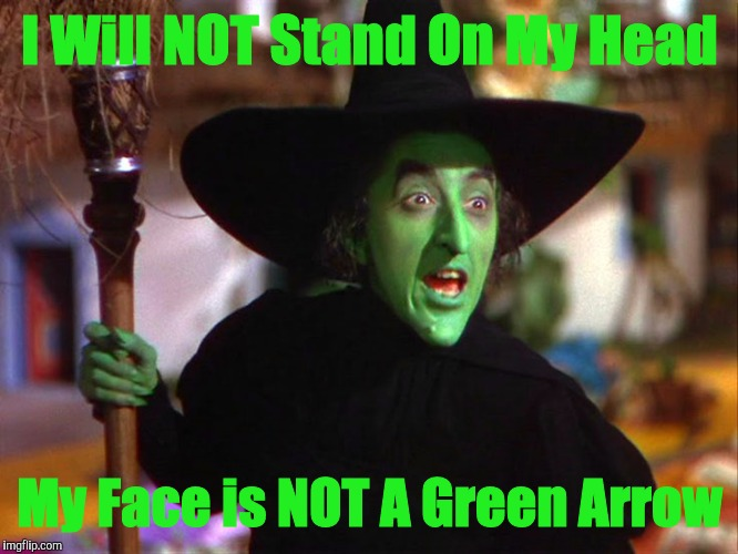 Help Me, Evil Witch ! | I Will NOT Stand On My Head My Face is NOT A Green Arrow | image tagged in memes | made w/ Imgflip meme maker