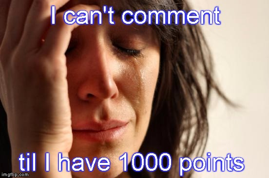 First World Problems Meme | I can't comment til I have 1000 points | image tagged in memes,first world problems,cant comment,imgflip rules,noobs wanna comment too | made w/ Imgflip meme maker