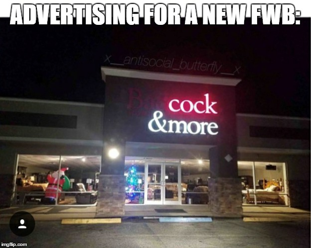 When I need a new girl | ADVERTISING FOR A NEW FWB: | image tagged in mature,funny,maybe don't view nsfw | made w/ Imgflip meme maker
