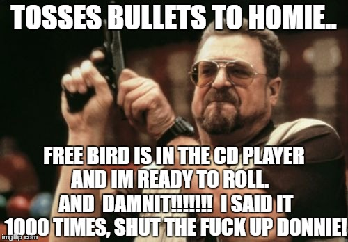 Am I The Only One Around Here Meme | TOSSES BULLETS TO HOMIE.. FREE BIRD IS IN THE CD PLAYER AND IM READY TO ROLL.    AND  DAMNIT!!!!!!!  I SAID IT 1000 TIMES, SHUT THE F**K UP  | image tagged in memes,am i the only one around here | made w/ Imgflip meme maker