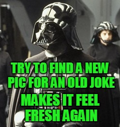 Darth Vader | TRY TO FIND A NEW PIC FOR AN OLD JOKE MAKES IT FEEL FRESH AGAIN | image tagged in darth vader | made w/ Imgflip meme maker