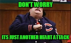 Da Bears | DON'T WORRY ITS JUST ANOTHER HEART ATTACK | image tagged in da bears | made w/ Imgflip meme maker