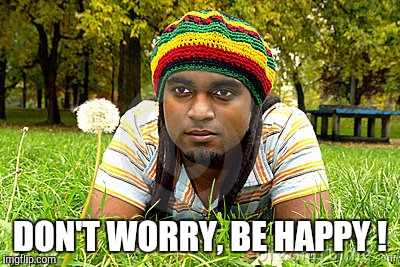 Memes | DON'T WORRY, BE HAPPY ! | image tagged in memes | made w/ Imgflip meme maker