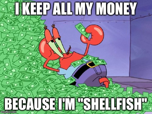 "mr krabs money | I KEEP ALL MY MONEY BECAUSE I'M ""SHELLFISH"" 