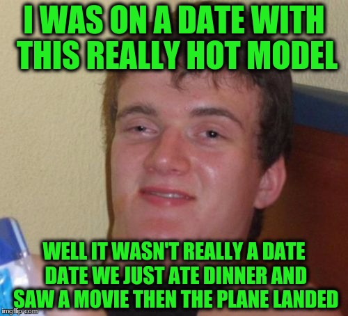 10 Guy Meme | I WAS ON A DATE WITH THIS REALLY HOT MODEL WELL IT WASN'T REALLY A DATE DATE WE JUST ATE DINNER AND SAW A MOVIE THEN THE PLANE LANDED | image tagged in memes,10 guy | made w/ Imgflip meme maker