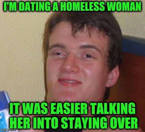 10 Guy Meme | I'M DATING A HOMELESS WOMAN IT WAS EASIER TALKING HER INTO STAYING OVER | image tagged in memes,10 guy | made w/ Imgflip meme maker