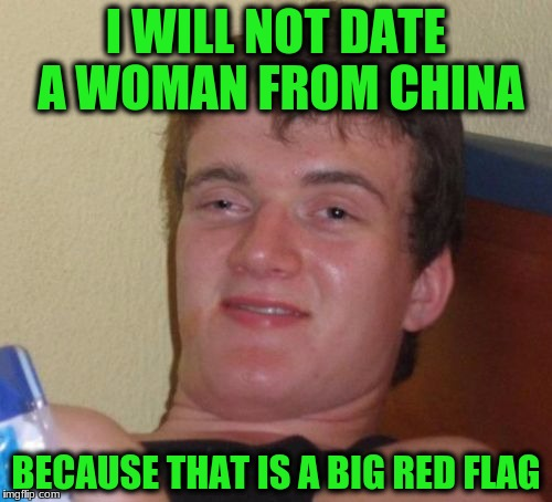 10 Guy Meme | I WILL NOT DATE A WOMAN FROM CHINA BECAUSE THAT IS A BIG RED FLAG | image tagged in memes,10 guy | made w/ Imgflip meme maker