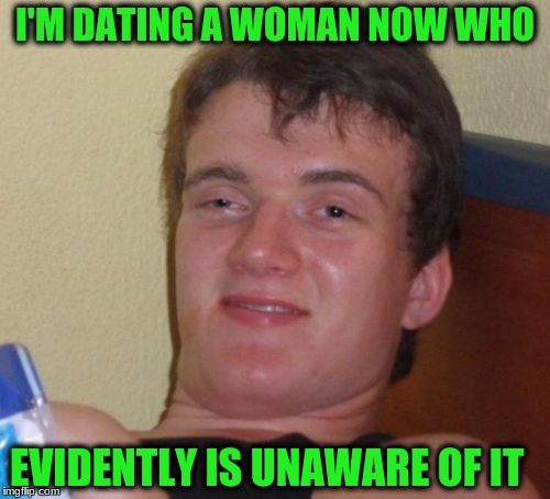 10 Guy Meme | I'M DATING A WOMAN NOW WHO EVIDENTLY IS UNAWARE OF IT | image tagged in memes,10 guy | made w/ Imgflip meme maker
