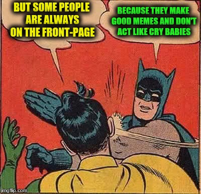 Batman Slapping Robin Meme | BUT SOME PEOPLE ARE ALWAYS ON THE FRONT-PAGE BECAUSE THEY MAKE GOOD MEMES AND DON'T ACT LIKE CRY BABIES | image tagged in memes,batman slapping robin | made w/ Imgflip meme maker