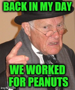 Back In My Day Meme | BACK IN MY DAY WE WORKED FOR PEANUTS | image tagged in memes,back in my day | made w/ Imgflip meme maker
