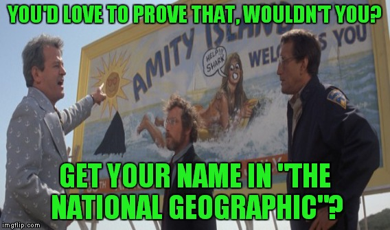 "YOU'D LOVE TO PROVE THAT, WOULDN'T YOU? GET YOUR NAME IN ""THE NATIONAL GEOGRAPHIC""? 