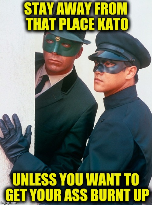 STAY AWAY FROM THAT PLACE KATO UNLESS YOU WANT TO GET YOUR ASS BURNT UP | made w/ Imgflip meme maker