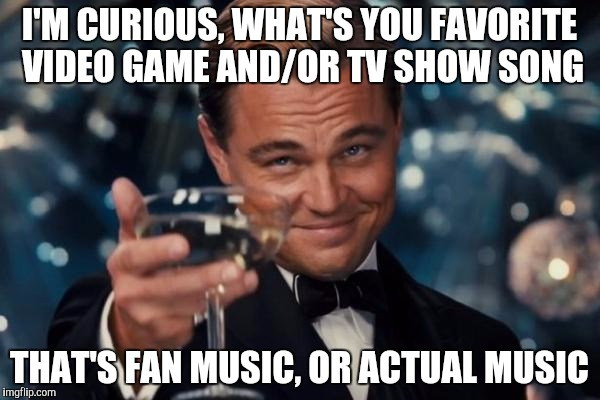 I'm curious! :) | I'M CURIOUS, WHAT'S YOU FAVORITE VIDEO GAME AND/OR TV SHOW SONG THAT'S FAN MUSIC, OR ACTUAL MUSIC | image tagged in memes,leonardo dicaprio cheers,song,curious | made w/ Imgflip meme maker