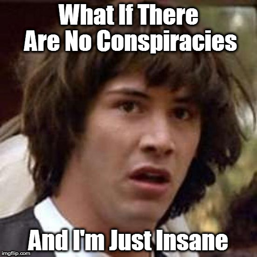 Conspiracy Keanu Meme | What If There Are No Conspiracies And I'm Just Insane | image tagged in memes,conspiracy keanu | made w/ Imgflip meme maker