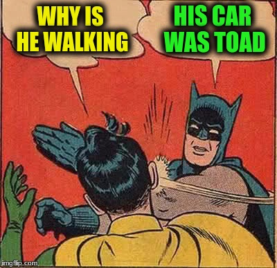 Batman Slapping Robin Meme | WHY IS HE WALKING HIS CAR WAS TOAD | image tagged in memes,batman slapping robin | made w/ Imgflip meme maker
