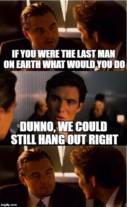 Inception Meme | IF YOU WERE THE LAST MAN ON EARTH WHAT WOULD YOU DO DUNNO, WE COULD STILL HANG OUT RIGHT | image tagged in memes,inception | made w/ Imgflip meme maker