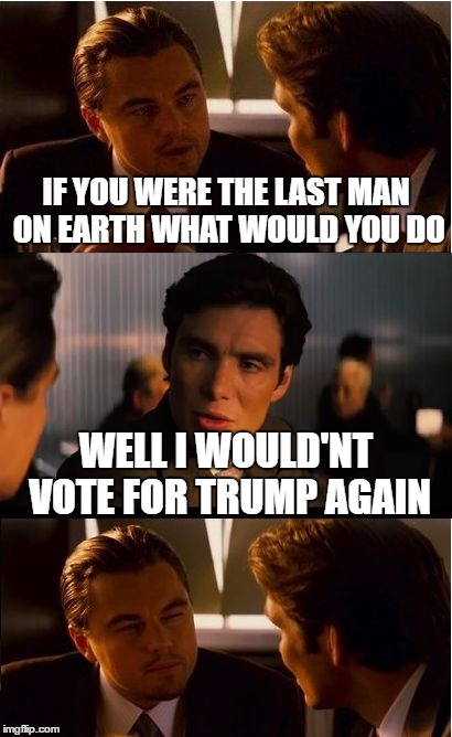 Inception Meme | IF YOU WERE THE LAST MAN ON EARTH WHAT WOULD YOU DO WELL I WOULD'NT VOTE FOR TRUMP AGAIN | image tagged in memes,inception | made w/ Imgflip meme maker