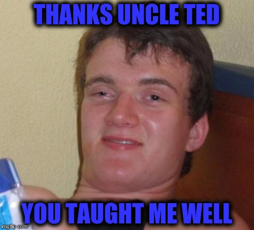 10 Guy Meme | THANKS UNCLE TED YOU TAUGHT ME WELL | image tagged in memes,10 guy | made w/ Imgflip meme maker