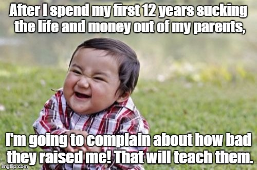 Evil Toddler Meme | After I spend my first 12 years sucking the life and money out of my parents, I'm going to complain about how bad they raised me! That will  | image tagged in memes,evil toddler | made w/ Imgflip meme maker