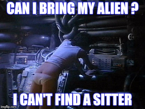 Ripley's butt | CAN I BRING MY ALIEN ? I CAN'T FIND A SITTER | image tagged in ripley's butt | made w/ Imgflip meme maker