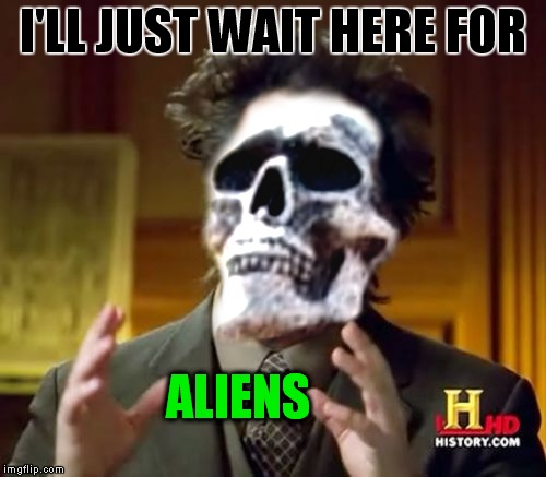 Still waiting..  | I'LL JUST WAIT HERE FOR ALIENS | image tagged in meme mash up,ill just wait here,ancient aliens | made w/ Imgflip meme maker