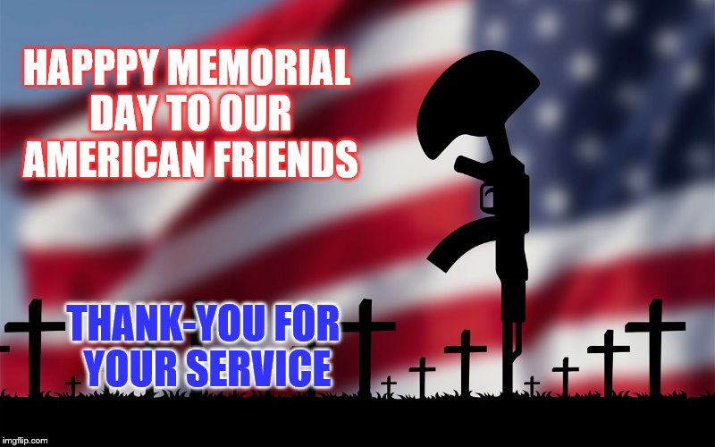 HAPPPY MEMORIAL DAY TO OUR AMERICAN FRIENDS THANK-YOU FOR YOUR SERVICE | image tagged in memorial day | made w/ Imgflip meme maker