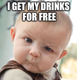 Skeptical Baby Meme | I GET MY DRINKS FOR FREE | image tagged in memes,skeptical baby | made w/ Imgflip meme maker