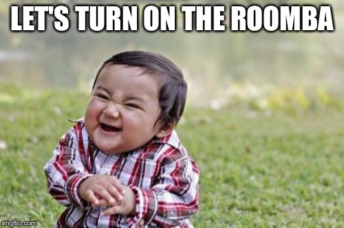 Evil Toddler Meme | LET'S TURN ON THE ROOMBA | image tagged in memes,evil toddler | made w/ Imgflip meme maker