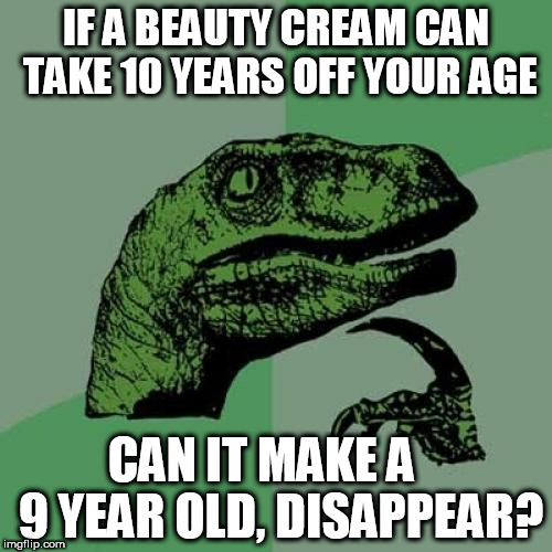 Philosoraptor Meme | IF A BEAUTY CREAM CAN TAKE 10 YEARS OFF YOUR AGE CAN IT MAKE A    9 YEAR OLD, DISAPPEAR? | image tagged in memes,philosoraptor | made w/ Imgflip meme maker