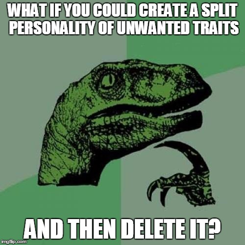 Psych! | WHAT IF YOU COULD CREATE A SPLIT PERSONALITY OF UNWANTED TRAITS AND THEN DELETE IT? | image tagged in memes,philosoraptor,personality,trait,delete,psychology | made w/ Imgflip meme maker
