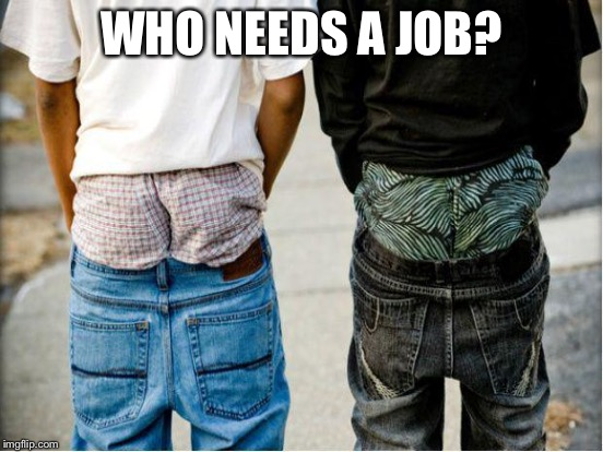 WHO NEEDS A JOB? | made w/ Imgflip meme maker