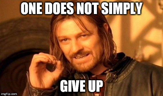 One Does Not Simply Meme | ONE DOES NOT SIMPLY GIVE UP | image tagged in memes,one does not simply | made w/ Imgflip meme maker