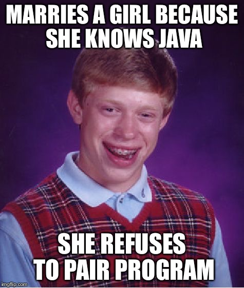 Bad Luck Brian Meme | MARRIES A GIRL BECAUSE SHE KNOWS JAVA SHE REFUSES TO PAIR PROGRAM | image tagged in memes,bad luck brian | made w/ Imgflip meme maker
