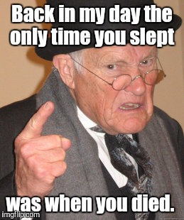 Back In My Day Meme | Back in my day the only time you slept was when you died. | image tagged in memes,back in my day | made w/ Imgflip meme maker