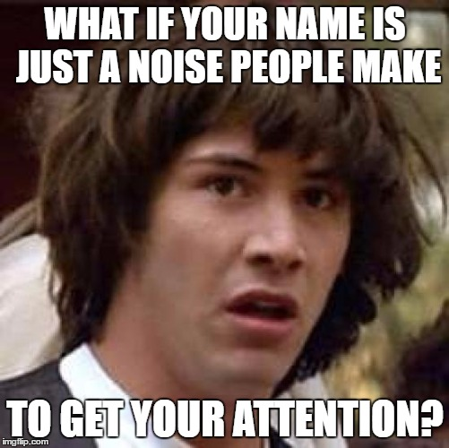 Conspiracy Keanu Meme | WHAT IF YOUR NAME IS JUST A NOISE PEOPLE MAKE TO GET YOUR ATTENTION? | image tagged in memes,conspiracy keanu | made w/ Imgflip meme maker