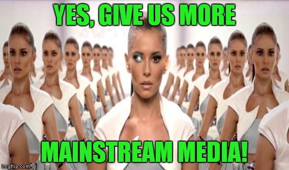 YES, GIVE US MORE MAINSTREAM MEDIA! | made w/ Imgflip meme maker